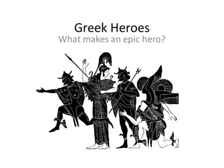 Greek Heroes What makes an epic hero?. What do you think? What does the word HERO mean to you? Is killing someone heroic? Why or why not? Do heroes have.