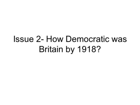 Issue 2- How Democratic was Britain by 1918?. Quick Note In this essay, when analysing any of the 6 issues, make sure to analyse that issue ONLY. For.
