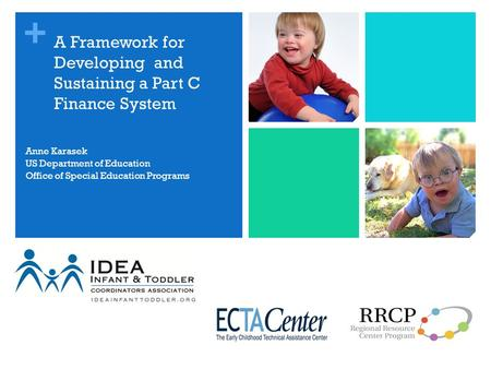 + A Framework for Developing and Sustaining a Part C Finance System Anne Karasek US Department of Education Office of Special Education Programs.