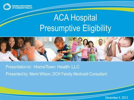 0 Presentation to: HomeTown Health LLC Presented by: Memi Wilson, DCH Family Medicaid Consultant December 4, 2013 ACA Hospital Presumptive Eligibility.