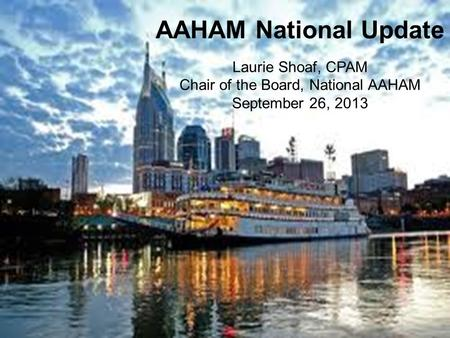 AAHAM National Update Laurie Shoaf, CPAM Chair of the Board, National AAHAM September 26, 2013.