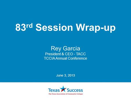 83 rd Session Wrap-up Rey Garcia President & CEO - TACC TCCIA Annual Conference June 3, 2013.
