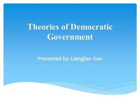 Theories of Democratic Government Presented by: Liangjian Gao.