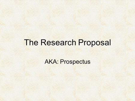 The Research Proposal AKA: Prospectus. Purpose Help you: Pull together planning you have already done. Identify areas where you need additional planning.