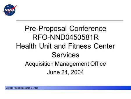 Dryden Flight Research Center Pre-Proposal Conference RFO-NND0450581R Health Unit and Fitness Center Services Acquisition Management Office June 24, 2004.