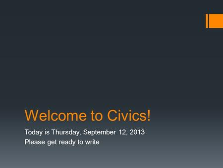 Welcome to Civics! Today is Thursday, September 12, 2013 Please get ready to write.