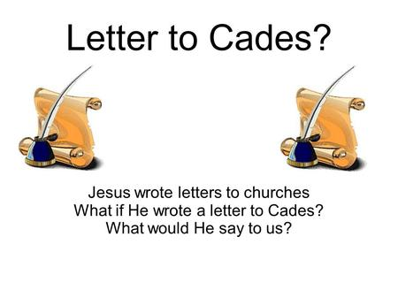 Letter to Cades? Jesus wrote letters to churches What if He wrote a letter to Cades? What would He say to us?