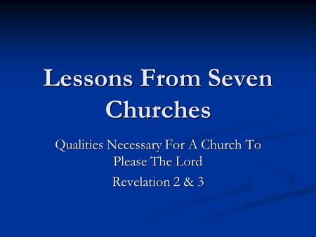 Lessons From Seven Churches Qualities Necessary For A Church To Please The Lord Revelation 2 & 3.