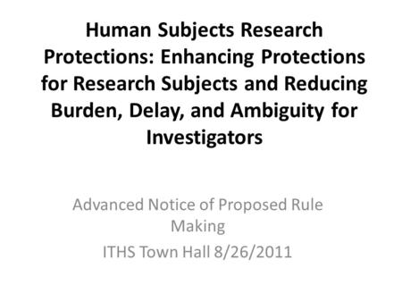 Human Subjects Research Protections: Enhancing Protections for Research Subjects and Reducing Burden, Delay, and Ambiguity for Investigators Advanced Notice.