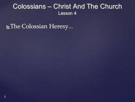 1  The Colossian Heresy... Colossians – Christ And The Church Lesson 4 1.