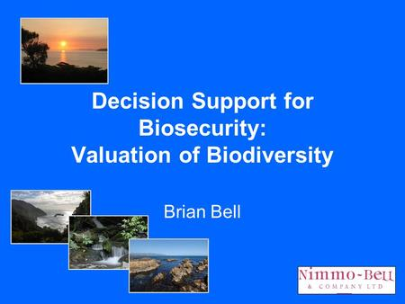 Decision Support for Biosecurity: Valuation of Biodiversity Brian Bell.