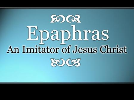 "Epaphras: An Imitator of Christ. Imitating Christ In Faithful Service Preacher, Teacher, or Elder In Colossae –""just as you learned it from…"" (Col 1:7)"