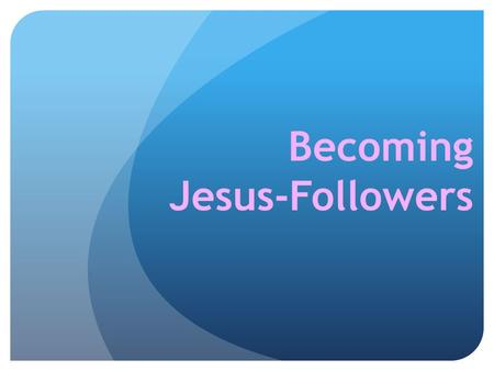 Becoming Jesus-Followers. Disciple-followers of Jesus 1. Becoming – Becoming Jesus-Followers 2. Being – Being a Disciple (the Noun) 3. Doing – Doing Discipling.