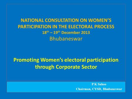 NATIONAL CONSULTATION ON WOMEN'S PARTICIPATION IN THE ELECTORAL PROCESS 18 th – 19 th December 2013 Bhubaneswar Promoting Women's electoral participation.
