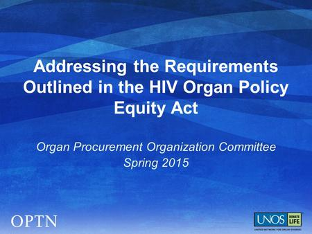 Addressing the Requirements Outlined in the HIV Organ Policy Equity Act Organ Procurement Organization Committee Spring 2015.