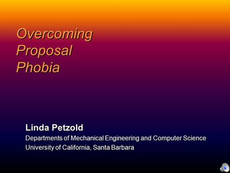 Overcoming Proposal Phobia Linda Petzold Departments of Mechanical Engineering and Computer Science University of California, Santa Barbara.