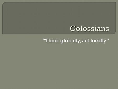 """Think globally, act locally"" Colossians.  Cities of the Lycus River Valley: Colossae, Hierapolis, Laodicea Hellenized Jews, pagan cults, mystery religions."