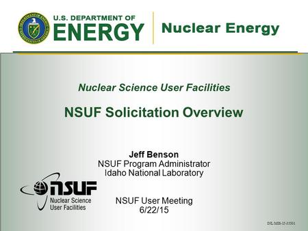 Nuclear Science User Facilities NSUF Solicitation Overview Jeff Benson NSUF Program Administrator Idaho National Laboratory NSUF User Meeting 6/22/15 INL/MIS-15-35501.
