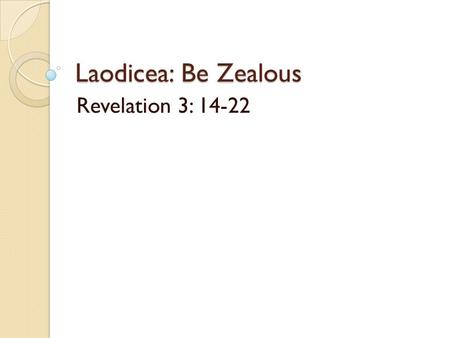 Laodicea: Be Zealous Revelation 3: 14-22. Laodicea: Be Zealous Rev. 3:14-22 Main crossroad, seat of government. Rich trading precious metals & gems.