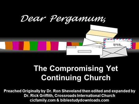 Dear Pergamum, The Compromising Yet Continuing Church Preached Originally by Dr. Ron Sheveland then edited and expanded by Dr. Rick Griffith, Crossroads.