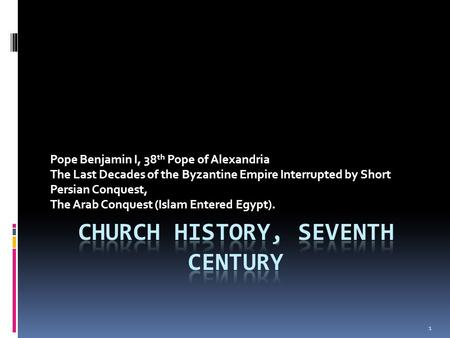 Pope Benjamin I, 38 th Pope of Alexandria The Last Decades of the Byzantine Empire Interrupted by Short Persian Conquest, The Arab Conquest (Islam Entered.