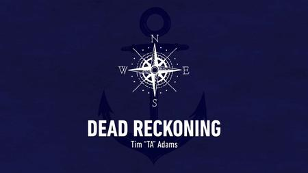 "DEAD RECKONING Tim ""TA"" Adams. DEAD RECKONING Tim ""TA"" Adams."