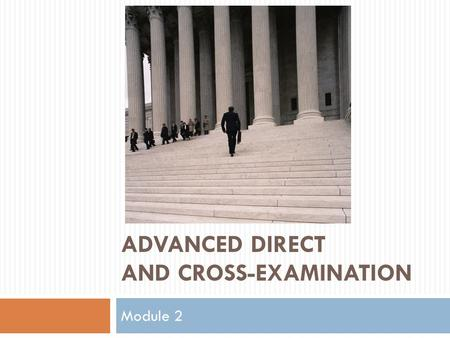 ADVANCED DIRECT AND CROSS-EXAMINATION Module 2. Organization Of Discussion  Direct examination techniques  Refreshing recollection, past recollection.