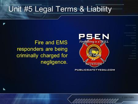 © 2006 PSEN Unit #5 Legal Terms & Liability Fire and EMS responders are being criminally charged for negligence.