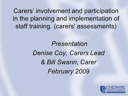 Carers' involvement and participation in the planning and implementation of staff training. (carers' assessments) Presentation Denise Coy, Carers Lead.