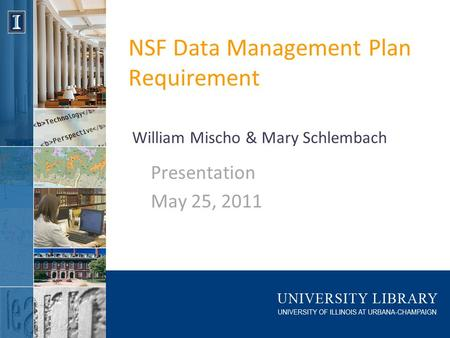NSF Data Management Plan Requirement Presentation May 25, 2011 William Mischo & Mary Schlembach.