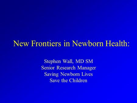 New Frontiers in Newborn Health: Stephen Wall, MD SM Senior Research Manager Saving Newborn Lives Save the Children.
