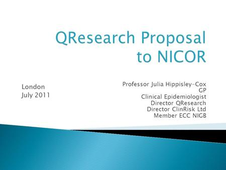Professor Julia Hippisley-Cox GP Clinical Epidemiologist Director QResearch Director ClinRisk Ltd Member ECC NIGB London July 2011.