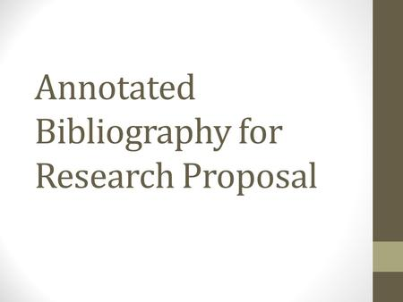 Annotated Bibliography for Research Proposal. Annotated Bibliography An annotated bibliography is a list of citations to books, articles, and documents.