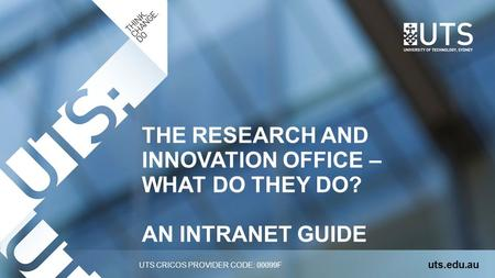 UTS CRICOS PROVIDER CODE: 00099F THE RESEARCH AND INNOVATION OFFICE – WHAT DO THEY DO? AN INTRANET GUIDE uts.edu.au.