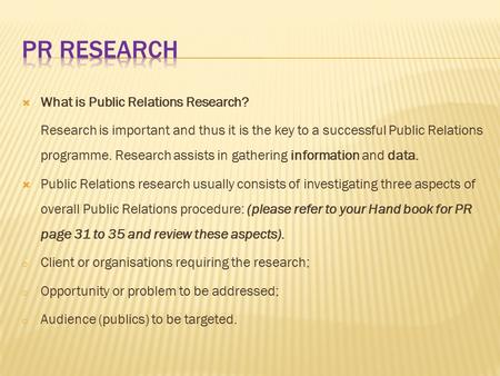  What is Public Relations Research? Research is important and thus it is the key to a successful Public Relations programme. Research assists in gathering.