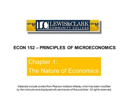 Chapter 1: The Nature of Economics ECON 152 – PRINCIPLES OF MICROECONOMICS Materials include content from Pearson Addison-Wesley which has been modified.