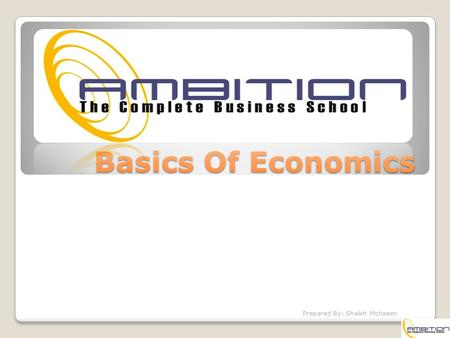 Basics Of Economics Prepared By: Shaikh Mohseen. Introduction Economics is the study of how economic agents or societies choose to use scarce productive.