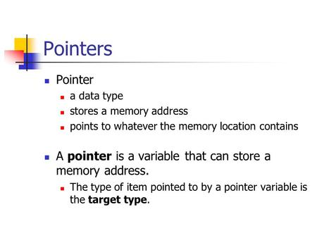 Pointers Pointer a data type stores a memory address points to whatever the memory location contains A pointer is a variable that can store a memory address.