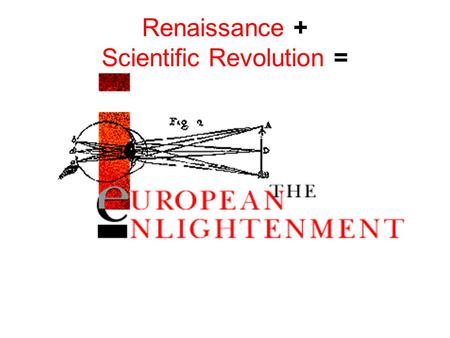 Renaissance + Scientific Revolution =. The Enlightenment The major intellectual and cultural movement of the 18th century, characterized by a pronounced.