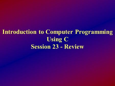 Introduction to Computer Programming Using C Session 23 - Review.