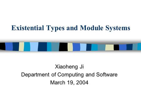 Existential Types and Module Systems Xiaoheng Ji Department of Computing and Software March 19, 2004.
