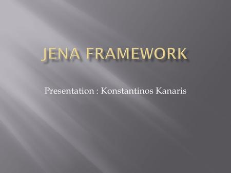Presentation : Konstantinos Kanaris.  What is Jena?  Usage of Jena  Main Concepts  Main Components  Storage Models  OWL API  RDF API  Reasoning.