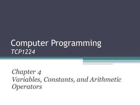 Computer Programming TCP1224 Chapter 4 Variables, Constants, and Arithmetic Operators.