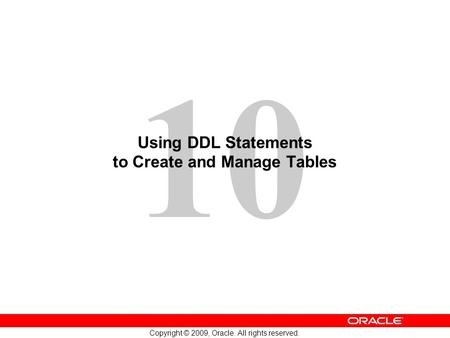 10 Copyright © 2009, Oracle. All rights reserved. Using DDL Statements to Create and Manage Tables.