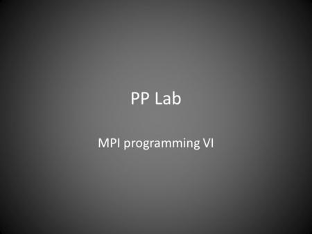 PP Lab MPI programming VI. Program 1 Break up a long vector into subvectors of equal length. Distribute subvectors to processes. Let them compute the.