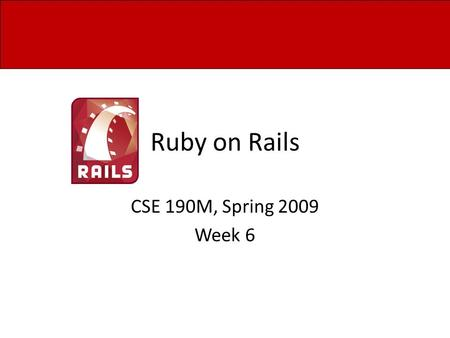 Ruby on Rails CSE 190M, Spring 2009 Week 6. Overview How to use a database Demo creating a blog application on Rails Explain how the application works.