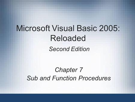 Microsoft Visual Basic 2005: Reloaded Second Edition Chapter 7 Sub and Function Procedures.