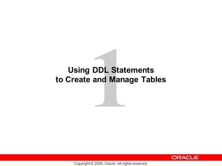 1 Copyright © 2006, Oracle. All rights reserved. Using DDL Statements to Create and Manage Tables.