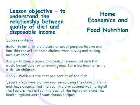Home Economics and Food Nutrition Lesson objective – to understand the relationship between quality of diet and disposable income Success criteria: Build-