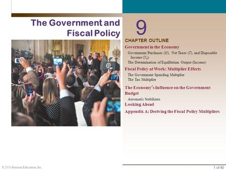1 of 40 © 2014 Pearson Education, Inc. CHAPTER OUTLINE 9 The Government and Fiscal Policy Government in the Economy Government Purchases (G), Net Taxes.